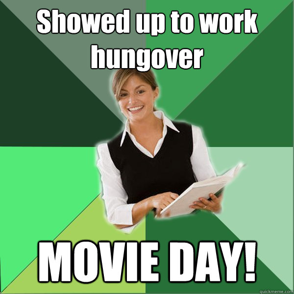 Showed up to work hungover MOVIE DAY!