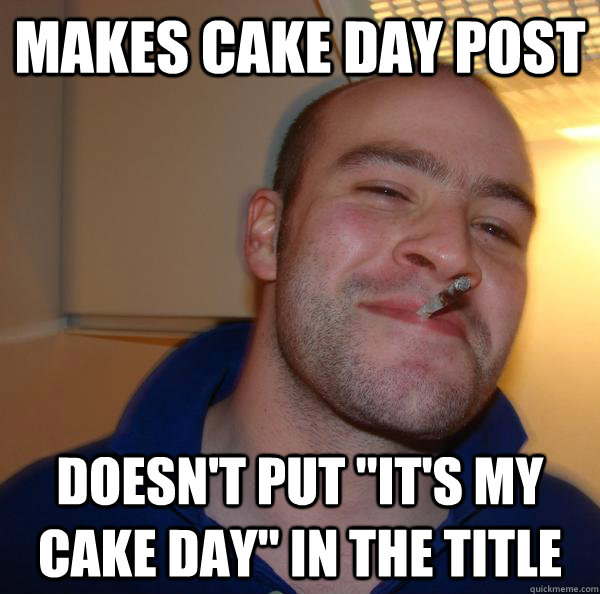 Makes cake day post  Doesn't put