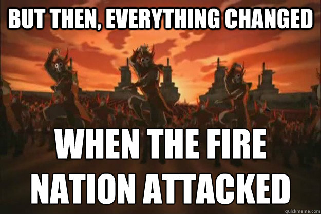 But then, everything changed When the fire nation attacked - But then, everything changed When the fire nation attacked  When the fire nation attacked