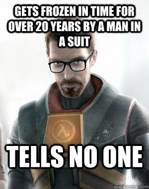 Gets frozen in time for over 20 years by a man in a suit Tells no one  Scumbag Gordon Freeman