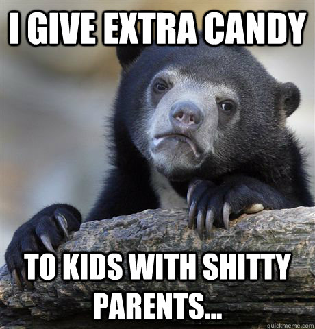 I give extra candy to kids with shitty parents...   - I give extra candy to kids with shitty parents...    Confession Bear