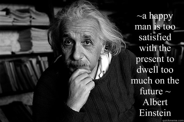~a happy man is too satisfied with the present to dwell too much on the future ~ Albert Einstein  - ~a happy man is too satisfied with the present to dwell too much on the future ~ Albert Einstein   Einstein on Patriotism