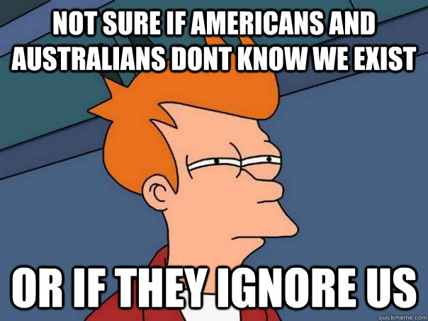 not sure if americans and australians dont know we exist or if they ignore us - not sure if americans and australians dont know we exist or if they ignore us  Futurama Fry