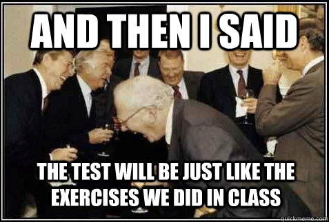And then I said the test will be just like the exercises we did in class   And then they said