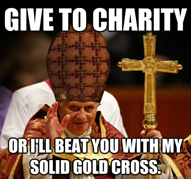 give to charity or I'll beat you with my solid gold cross.