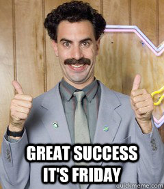 great success      it's friday