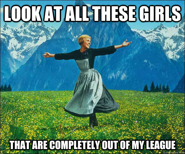 look at all these girls That are completely out of my league - look at all these girls That are completely out of my league  Sound of Music