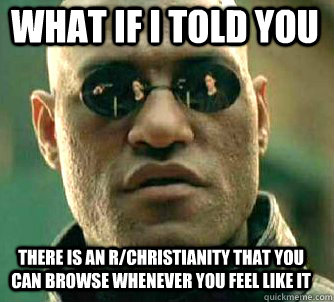 what if i told you there is an r/Christianity that you can browse whenever you feel like it - what if i told you there is an r/Christianity that you can browse whenever you feel like it  Matrix Morpheus