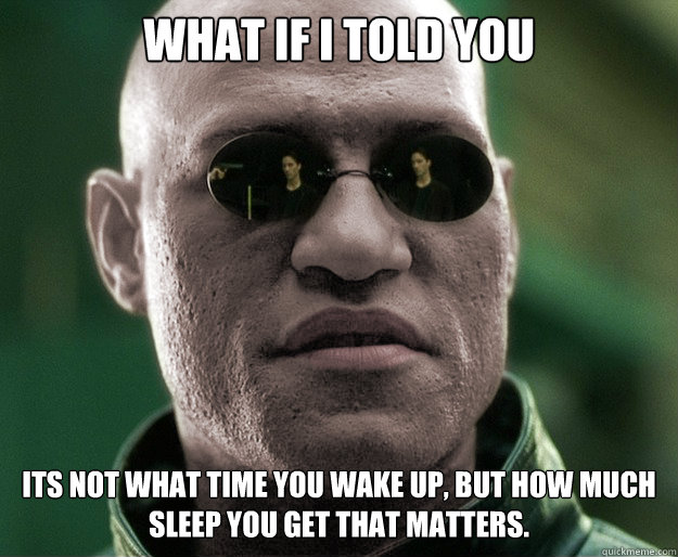 What if i told you Its not what time you wake up, but how much sleep you get that matters.
