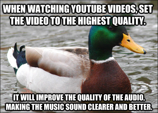 When watching youtube videos, set the video to the highest quality. It will improve the quality of the audio, making the music sound clearer and better. - When watching youtube videos, set the video to the highest quality. It will improve the quality of the audio, making the music sound clearer and better.  Actual Advice Mallard