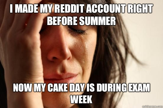 I made my reddit account right before summer now my cake day is during exam week - I made my reddit account right before summer now my cake day is during exam week  First World Problems