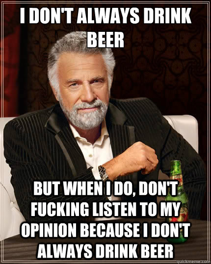 I don't always drink beer But when i do, don't fucking listen to my opinion because i don't always drink beer - I don't always drink beer But when i do, don't fucking listen to my opinion because i don't always drink beer  The Most Interesting Man In The World