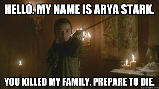 Hello. My name is Arya Stark. You killed my family. Prepare to die. - Hello. My name is Arya Stark. You killed my family. Prepare to die.  Misc