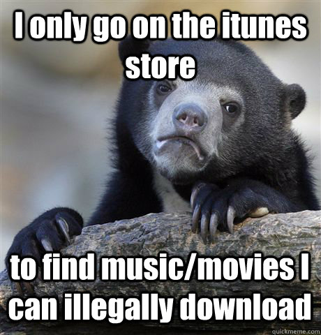 I only go on the itunes store to find music/movies I can illegally download - I only go on the itunes store to find music/movies I can illegally download  Confession Bear