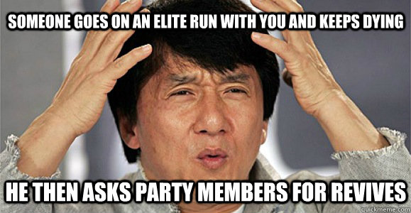 Someone goes on an elite run with you and keeps dying he then asks party members for revives - Someone goes on an elite run with you and keeps dying he then asks party members for revives  Confused Jackie Chan