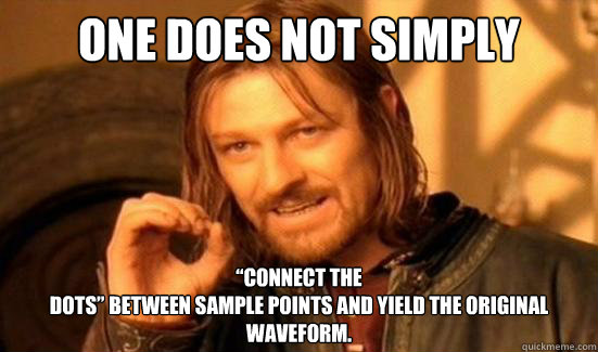 """One Does Not Simply """"connect the dots"""" between sample points and yield the original waveform. - One Does Not Simply """"connect the dots"""" between sample points and yield the original waveform.  Boromir"""