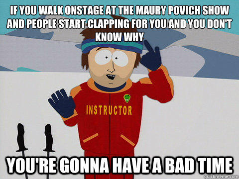 If you walk onstage at the Maury Povich show and people start clapping for you and you don't know why  you're gonna have a bad time
