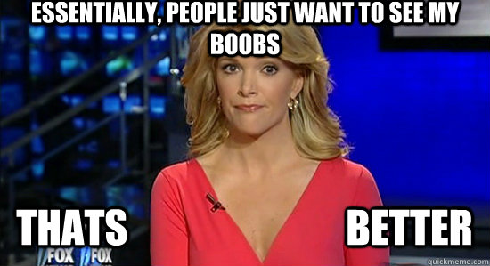 Essentially, people just want to see my Boobs Thats                            Better   essentially megyn kelly