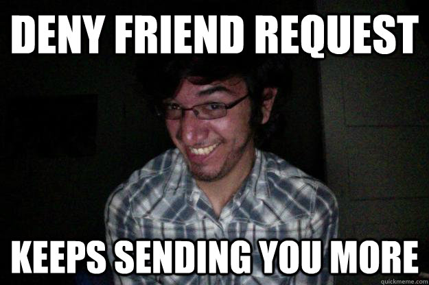 deny friend request keeps sending you more