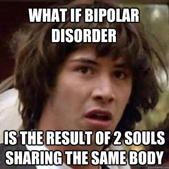 What if bipolar disorder is the result of 2 souls sharing the same body - What if bipolar disorder is the result of 2 souls sharing the same body  conspiracy keanu