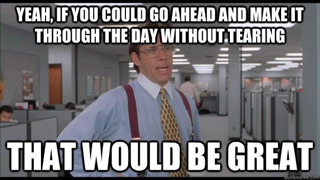 Yeah, if you could go ahead and make it through the day without tearing That would be great - Yeah, if you could go ahead and make it through the day without tearing That would be great  Office Space Lumbergh HD