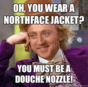 Oh, You Wear A NorthFace Jacket? You must be a douche nozzle! - Oh, You Wear A NorthFace Jacket? You must be a douche nozzle!  Condescending Wonka