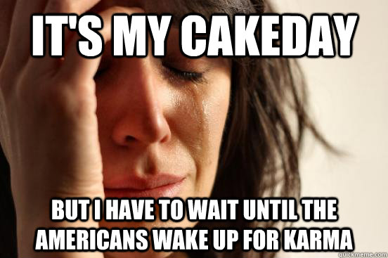It's my cakeday but I have to wait until the americans wake up for karma - It's my cakeday but I have to wait until the americans wake up for karma  First World Problems