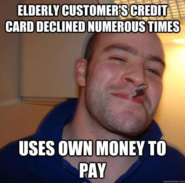 elderly Customer's credit card declined numerous times uses own money to pay - elderly Customer's credit card declined numerous times uses own money to pay  Misc