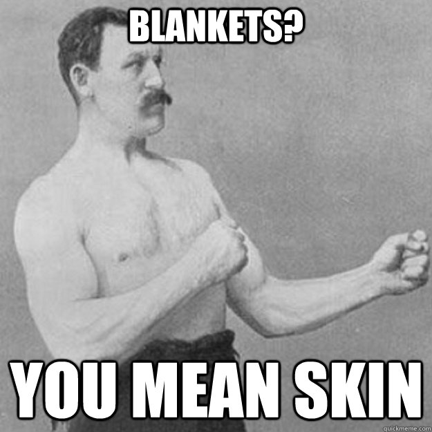 Blankets? You mean skin - Blankets? You mean skin  overly manly man