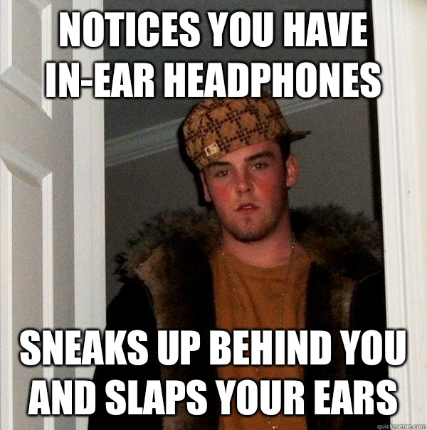 Notices you have in-ear headphones Sneaks up behind you and slaps your ears  - Notices you have in-ear headphones Sneaks up behind you and slaps your ears   Scumbag Steve