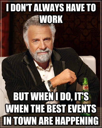 i don't always have to work but when i do, it's when the best events in town are happening - i don't always have to work but when i do, it's when the best events in town are happening  The Most Interesting Man In The World