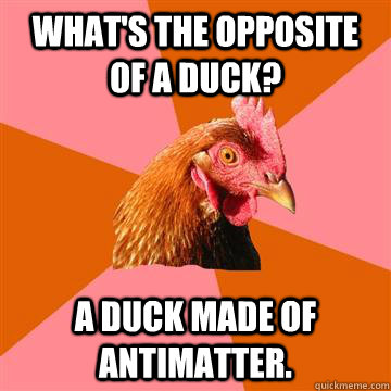 what's the opposite of a duck? a duck made of antimatter. - what's the opposite of a duck? a duck made of antimatter.  Anti-Joke Chicken