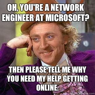 Oh, you're a Network Engineer at Microsoft? Then please tell me why you need my help getting online. - Oh, you're a Network Engineer at Microsoft? Then please tell me why you need my help getting online.  Condescending Wonka