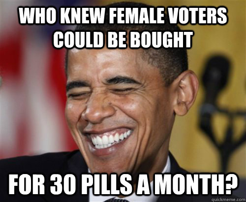 Who knew female voters could be bought for 30 pills a month? - Who knew female voters could be bought for 30 pills a month?  Scumbag Obama