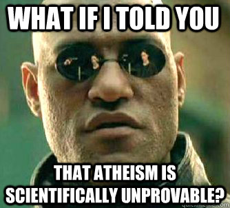 what if i told you that atheism is scientifically unprovable? - what if i told you that atheism is scientifically unprovable?  Matrix Morpheus
