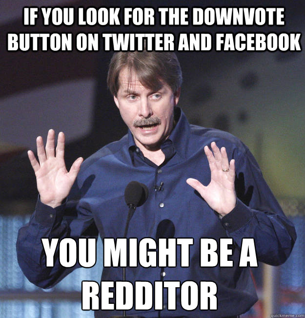 If you look for the downvote  button on twitter and facebook You might be a redditor