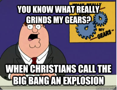 YOU KNOW WHAT REALLY GRINDS MY GEARS? When christians call the Big Bang an explosion - YOU KNOW WHAT REALLY GRINDS MY GEARS? When christians call the Big Bang an explosion  Grinds my gears