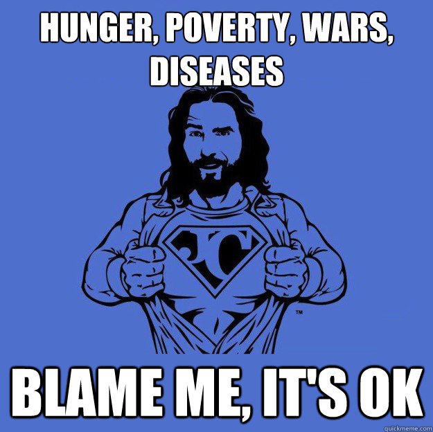 Hunger, poverty, wars, diseases Blame me, it's ok - Hunger, poverty, wars, diseases Blame me, it's ok  Super jesus