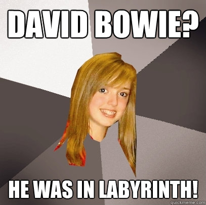 David Bowie? he was in labyrinth! - David Bowie? he was in labyrinth!  Musically Oblivious 8th Grader