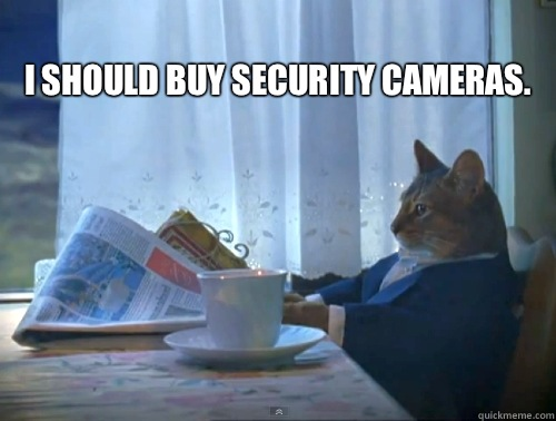 I should buy security cameras.  - I should buy security cameras.   Misc
