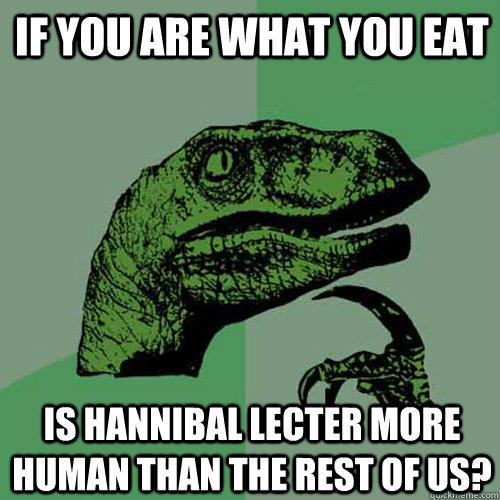 If you are what you eat is hannibal lecter more human than the rest of us? - If you are what you eat is hannibal lecter more human than the rest of us?  Philosoraptor