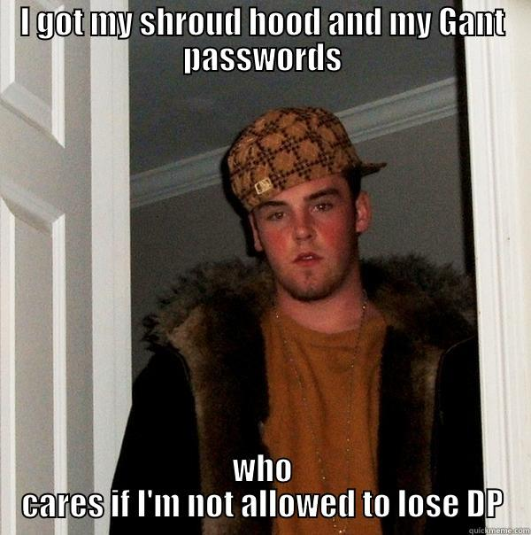 I GOT MY SHROUD HOOD AND MY GANT PASSWORDS WHO CARES IF I'M NOT ALLOWED TO LOSE DP Scumbag Steve