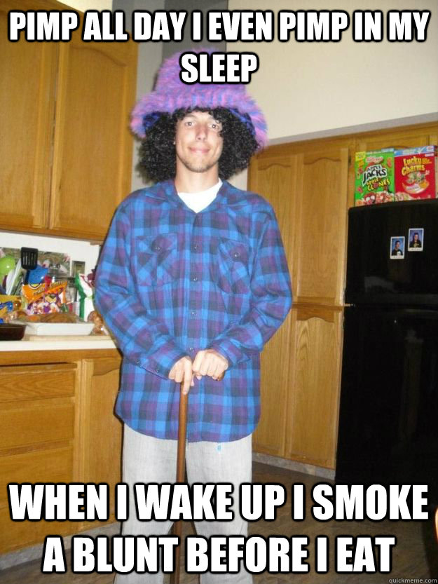 Pimp all day I even pimp in my sleep When I wake up I smoke a blunt before I eat - Pimp all day I even pimp in my sleep When I wake up I smoke a blunt before I eat  Misc