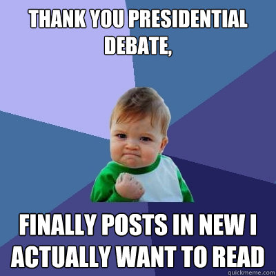 Thank you Presidential debate, finally posts in NEW I actually want to read - Thank you Presidential debate, finally posts in NEW I actually want to read  Success Kid