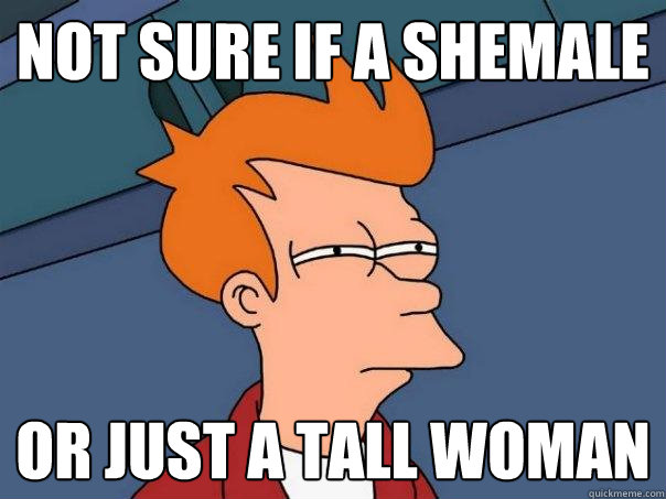 Not sure if a shemale or just a tall woman - Not sure if a shemale or just a tall woman  Futurama Fry