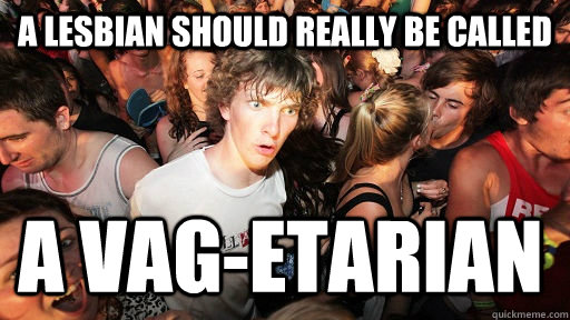 a lesbian should really be called A Vag-etarian - a lesbian should really be called A Vag-etarian  Sudden Clarity Clarence