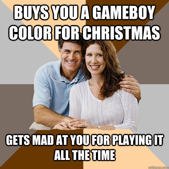 buys you a gameboy color for christmas gets mad at you for playing it all the time - buys you a gameboy color for christmas gets mad at you for playing it all the time  Scumbag Parents