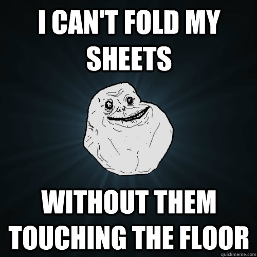 I can't fold my sheets without them touching the floor  Forever Alone