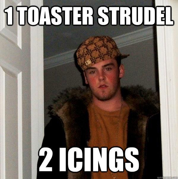 1 toaster strudel 2 icings - 1 toaster strudel 2 icings  Scumbag Steve