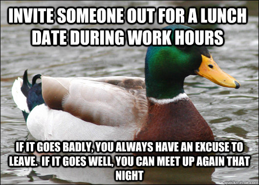 Invite someone out for a lunch date during work hours If it goes badly, you always have an excuse to leave.  If it goes well, you can meet up again that night - Invite someone out for a lunch date during work hours If it goes badly, you always have an excuse to leave.  If it goes well, you can meet up again that night  Actual Advice Mallard